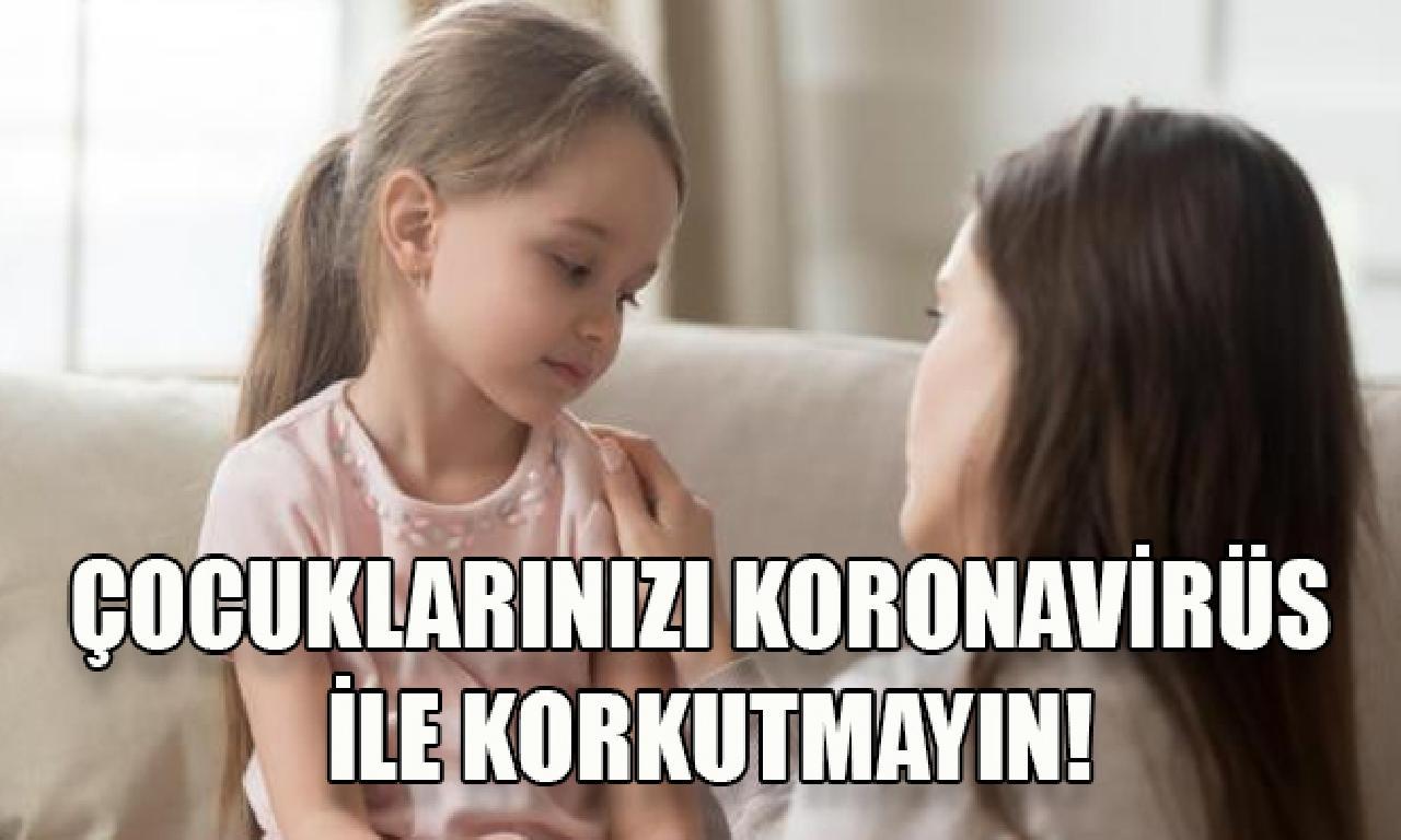 Çocuklarınızı Koronavirüs ilen korkutmayın!