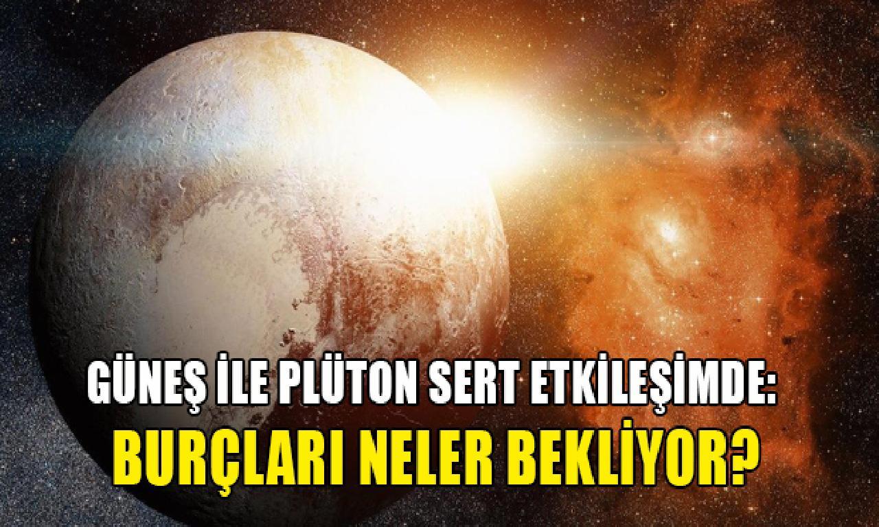 Güneş ilen Plüton katı etkileşimde: Burçları neler bekliyor?