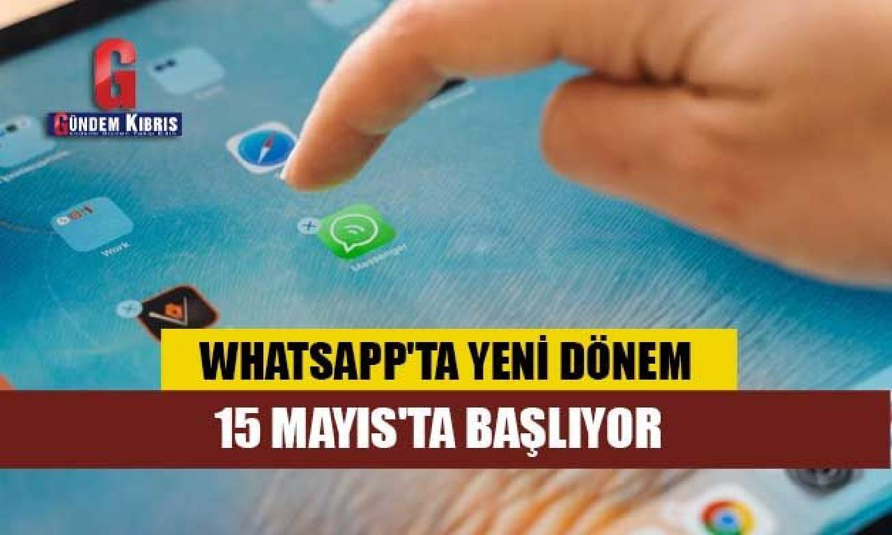 WhatsApp'ta görülmemiş dönem 15 Mayıs'ta başlıyor: Kullanıcıları neler bekliyor?