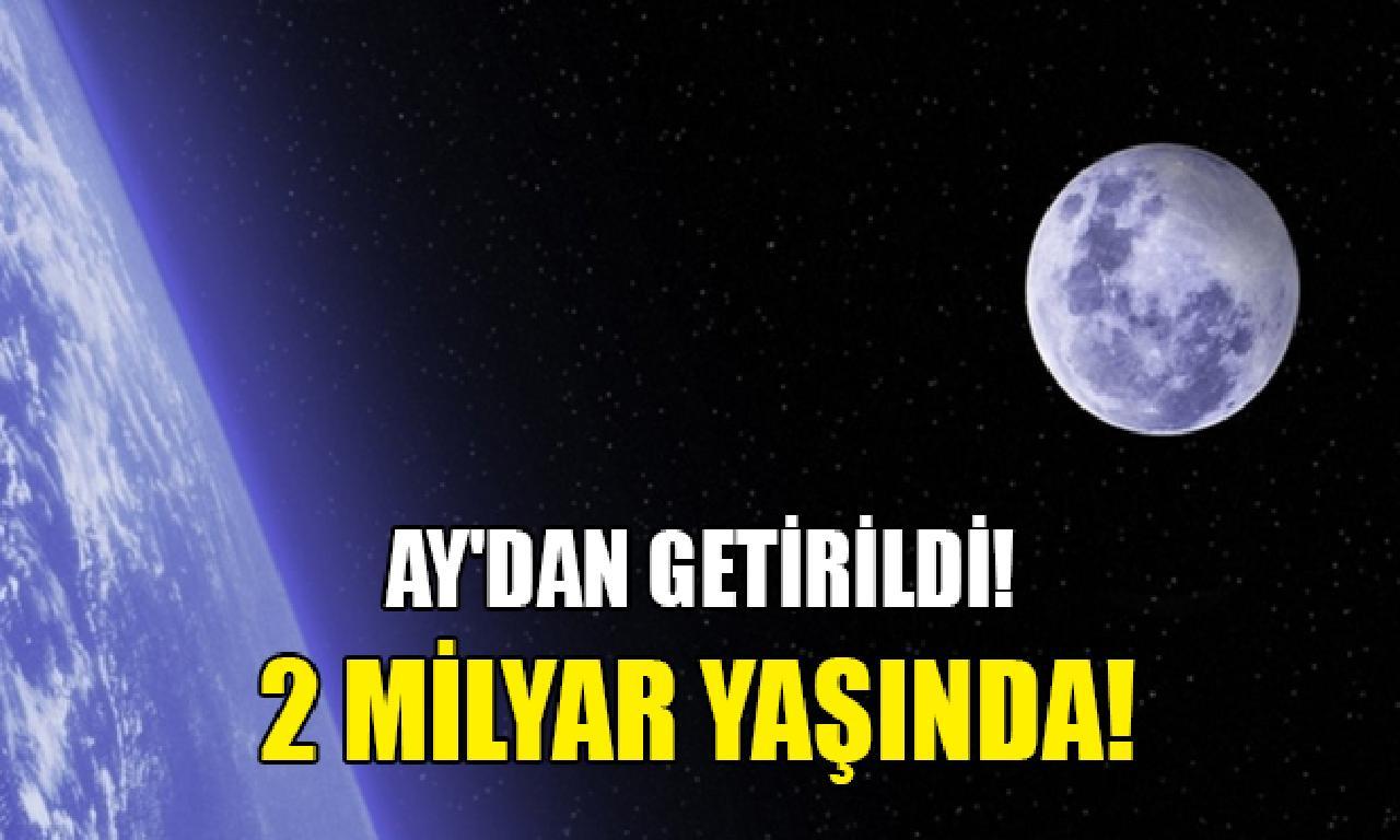 Ay'dan getirildi! 2 1000000000 yaşında!
