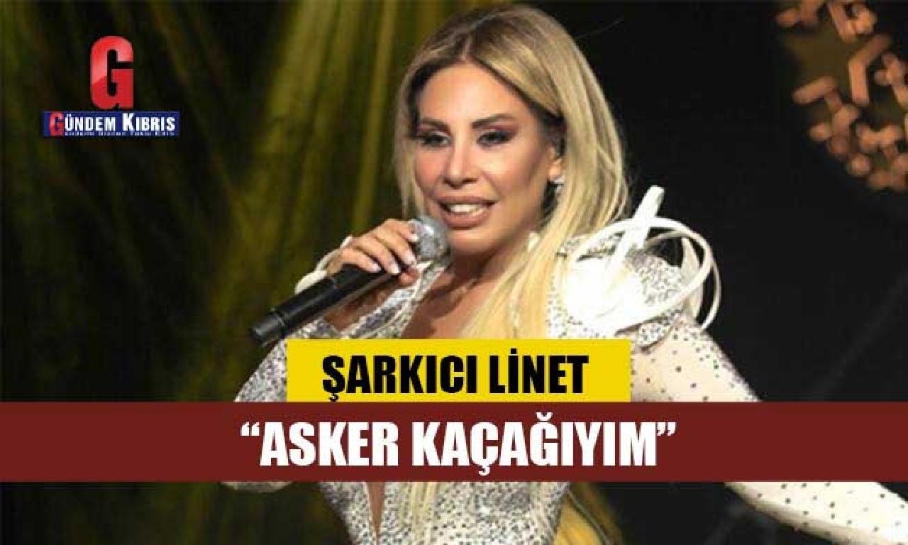 Şarkıcı Linet: Asker kaçağıyım